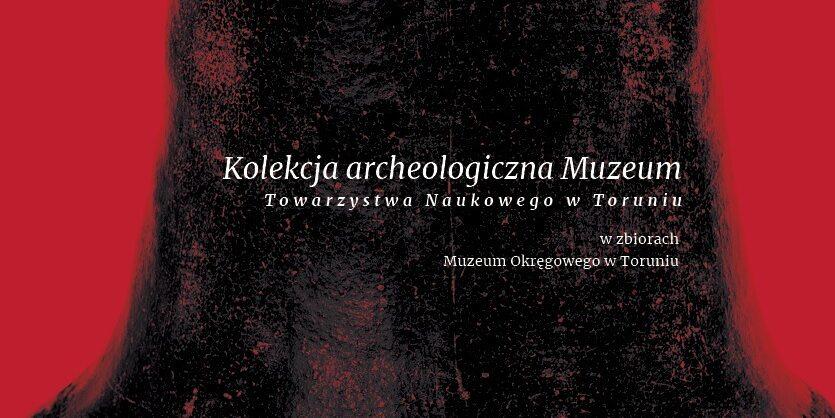 Kolekcja Archeologiczna Muzeum Towarzystwa Naukowego w Toruniu  w zbiorach Muzeum Okręgowego w Toruniu